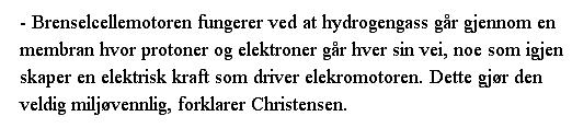 - Brenselcellemotoren fungerer ved at hydrogengass går gjennom en membran hvor protoner og elektroner går hver sin vei, noe som igjen skaper en elektrisk kraft som driver elekromotoren. Dette gjør den veldig miljøvennlig, forklarer Christensen.