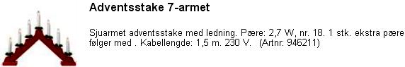 Adventsstake 7-armet,,39,-,,Sjuarmet adventsstake med ledning. Pære: 2,7 W, nr. 18. 1 stk. ekstra pære følger med . Kabellengde: 1,5 m. 230 V. (Artnr: 946211)
