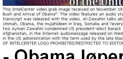 "This IntelCenter video grab image received on November 19, 2008, shows a new video still that al-Qaeda's as-Sahab released entitled, ""Exit of Bush and Arrival of Obama"". The video features an audio statement with English subtitles from Ayman al-Zawahiri. An English and Arabic transcript was released with the video. Al-Zawahiri talks about the election of Barack Obama and delivered short messages to the Muslim Ummah, Obama, the mujahideen in Iraq, Somalia and ?everywhere?, the world?s weak and oppressed and the American people.Al-Qaeda number two Ayman Zawahiri condemned US president-elect Barack Obama as a ""house negro"" and warned him against sending more troops to Afghanistan, in the Internet audiomessage released on Wednesday.Zawahiri insulted Obama and other black Americans who have held high office in the US administration with the term used by the late black militant leader Malcolm X. AFP PHOTO/MANDATORY CREDIT: IntelCenter/CROPPING OF INTELCEN TER LOGO PROHIBITED/RESTRICTED TO EDITORIAL USE = GETTY OUT ="