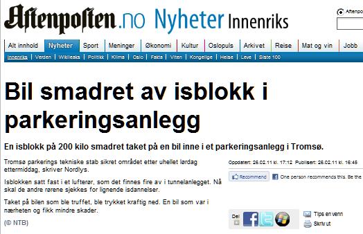 Bil smadret av isblokk i parkeringsanlegg,En isblokk på 200 kilo smadret taket på en bil inne i et parkeringsanlegg i Tromsø.,,Tromsø parkerings tekniske stab sikret området etter uhellet lørdag ettermiddag, skriver Nordlys.,,Isblokken satt fast i et lufterør, som det finnes fire av i tunnelanlegget. Nå skal de andre rørene sjekkes for lignende isdannelser.,,Taket på bilen som ble truffet, ble trykket kraftig ned. En bil som var i nærheten og fikk mindre skader.